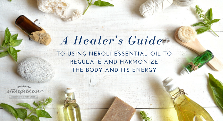 A HEALERS GUIDE TO USING NEROLI ESSENTIAL OIL TO REGULATE AND HARMONIZE THE BODY AND ITS ENERGY