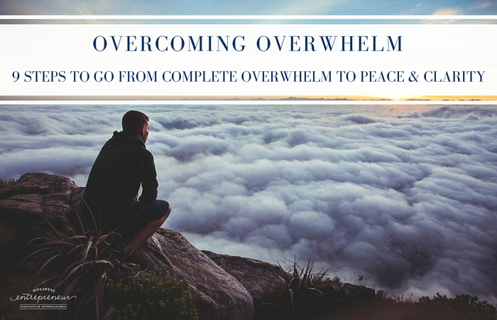 Overcoming Overwhelm: 9 steps to go from complete overwhelm to peace and clarity